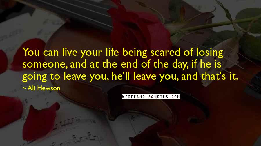 Ali Hewson quotes: You can live your life being scared of losing someone, and at the end of the day, if he is going to leave you, he'll leave you, and that's it.