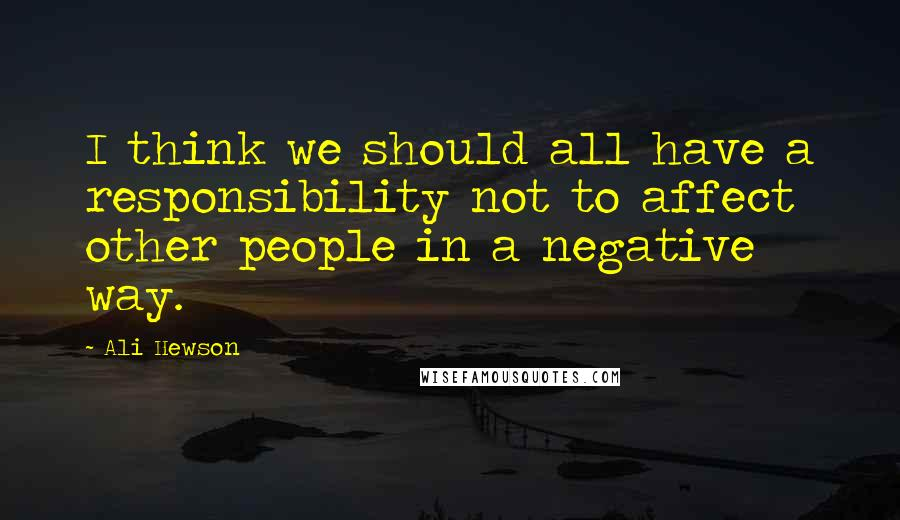 Ali Hewson quotes: I think we should all have a responsibility not to affect other people in a negative way.