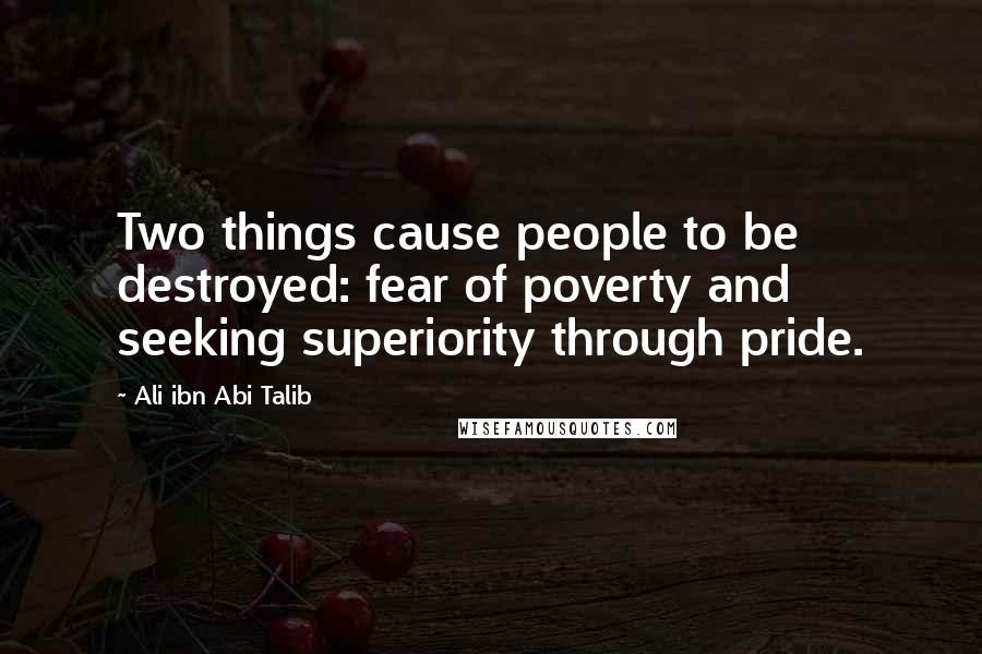 Ali Ibn Abi Talib quotes: Two things cause people to be destroyed: fear of poverty and seeking superiority through pride.