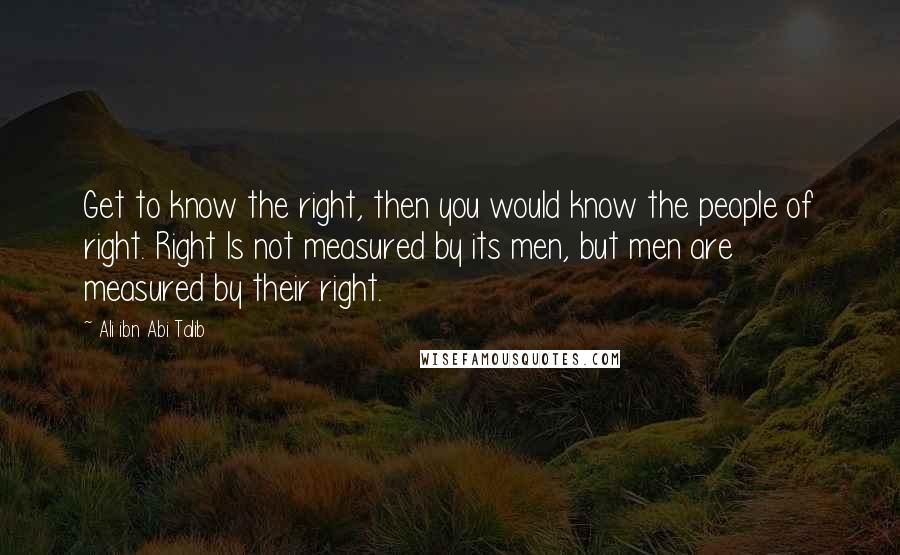 Ali Ibn Abi Talib quotes: Get to know the right, then you would know the people of right. Right Is not measured by its men, but men are measured by their right.