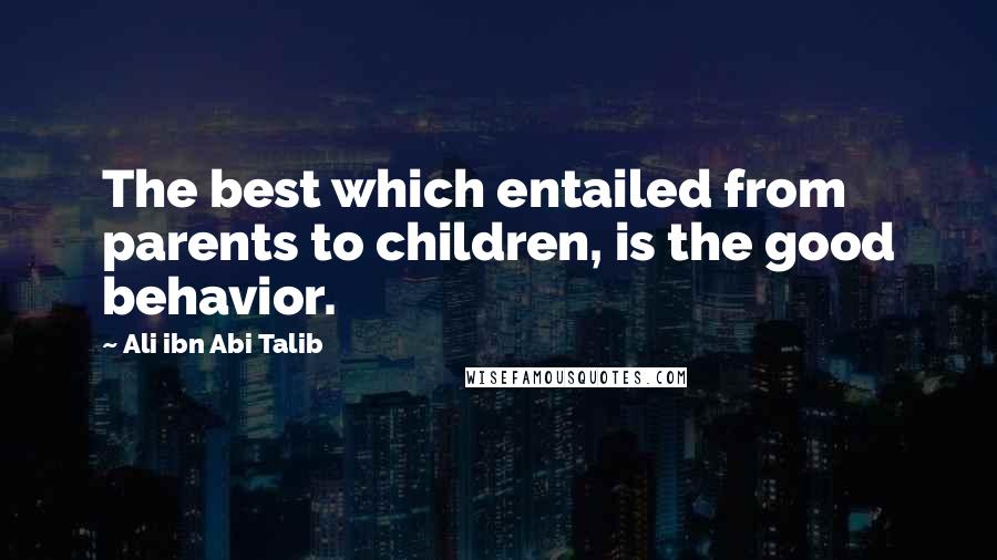 Ali Ibn Abi Talib quotes: The best which entailed from parents to children, is the good behavior.