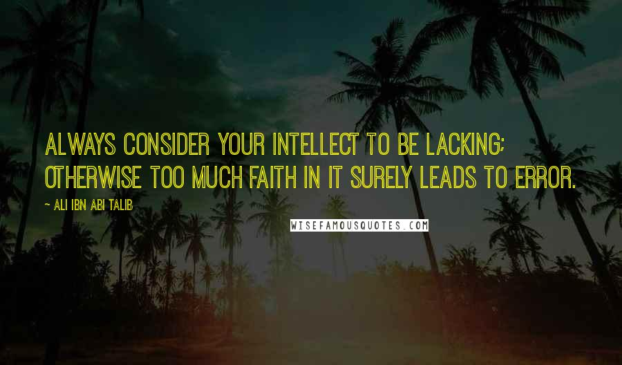 Ali Ibn Abi Talib quotes: Always consider your intellect to be lacking; otherwise too much faith in it surely leads to error.