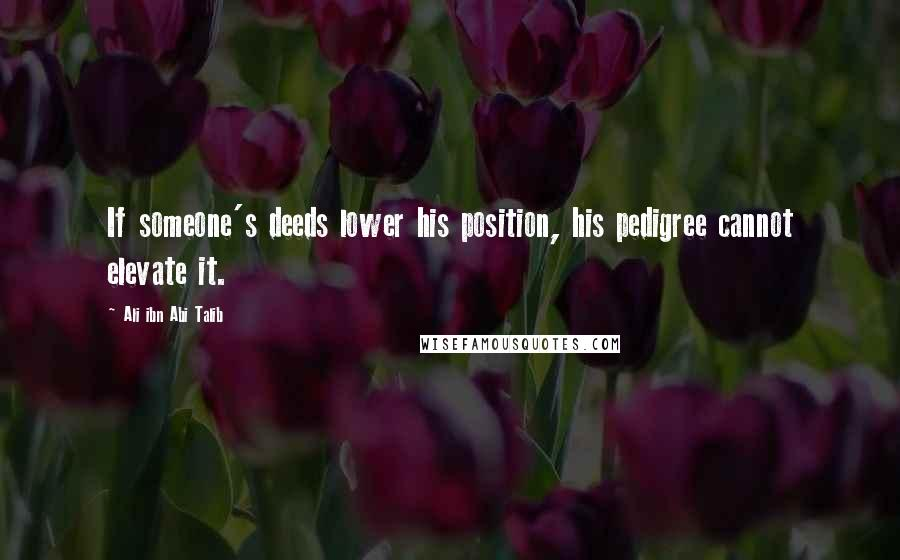 Ali Ibn Abi Talib quotes: If someone's deeds lower his position, his pedigree cannot elevate it.