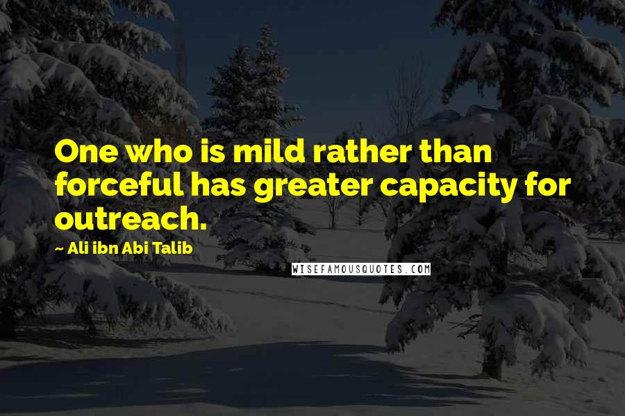 Ali Ibn Abi Talib quotes: One who is mild rather than forceful has greater capacity for outreach.