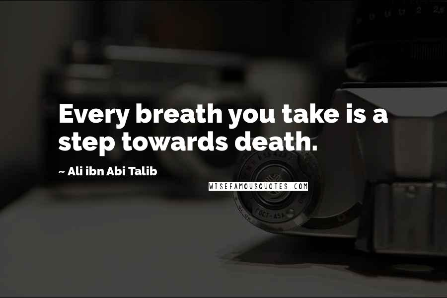 Ali Ibn Abi Talib quotes: Every breath you take is a step towards death.