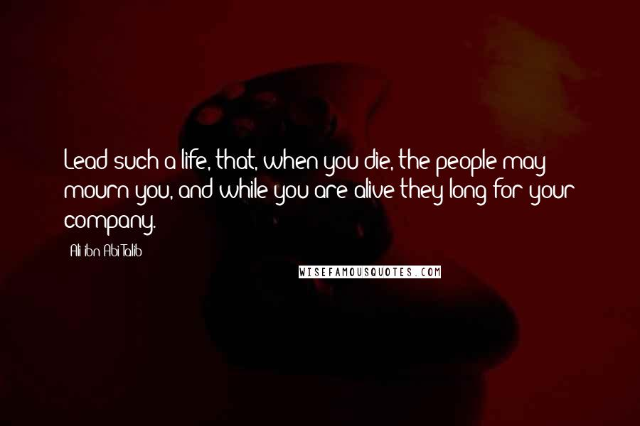 Ali Ibn Abi Talib quotes: Lead such a life, that, when you die, the people may mourn you, and while you are alive they long for your company.