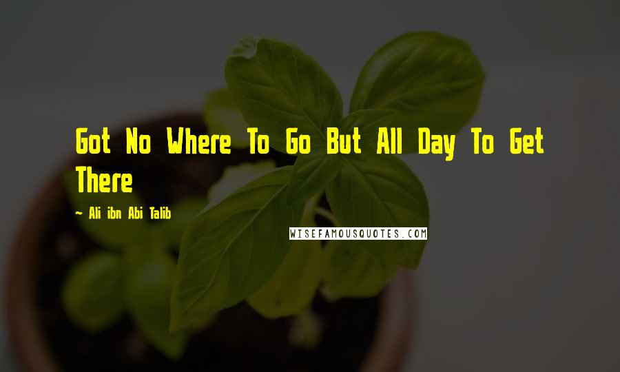 Ali Ibn Abi Talib quotes: Got No Where To Go But All Day To Get There