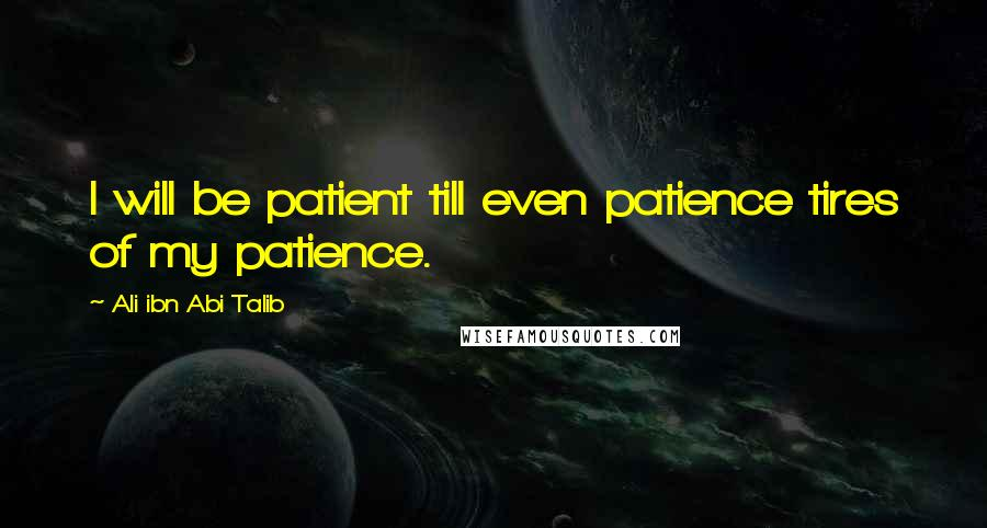 Ali Ibn Abi Talib quotes: I will be patient till even patience tires of my patience.