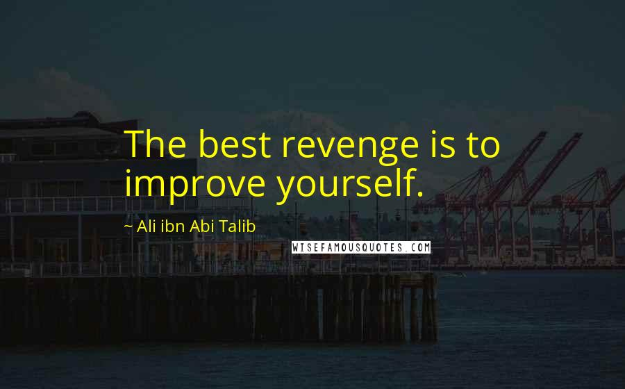 Ali Ibn Abi Talib quotes: The best revenge is to improve yourself.