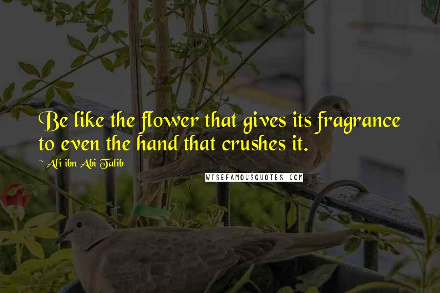 Ali Ibn Abi Talib quotes: Be like the flower that gives its fragrance to even the hand that crushes it.