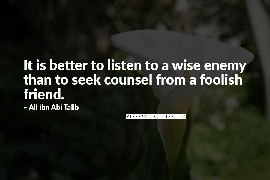 Ali Ibn Abi Talib quotes: It is better to listen to a wise enemy than to seek counsel from a foolish friend.