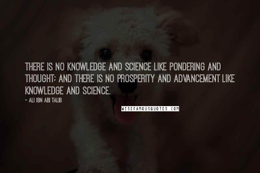 Ali Ibn Abi Talib quotes: There is no knowledge and science like pondering and thought; and there is no prosperity and advancement like knowledge and science.