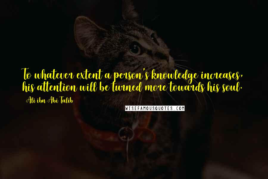 Ali Ibn Abi Talib quotes: To whatever extent a person's knowledge increases, his attention will be turned more towards his soul.