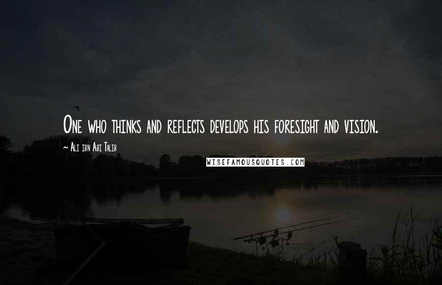 Ali Ibn Abi Talib quotes: One who thinks and reflects develops his foresight and vision.