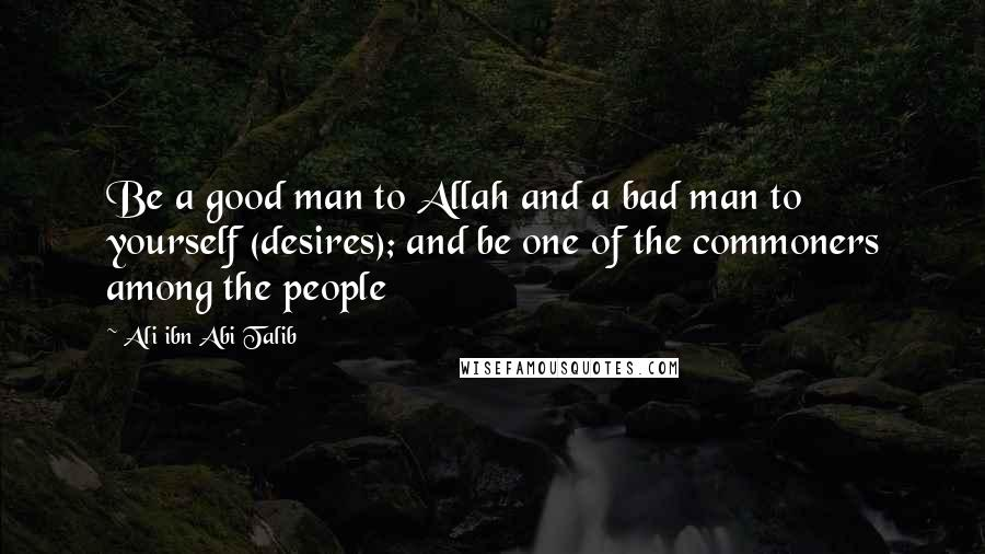 Ali Ibn Abi Talib quotes: Be a good man to Allah and a bad man to yourself (desires); and be one of the commoners among the people