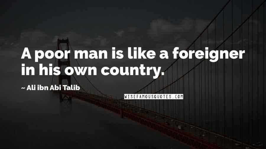 Ali Ibn Abi Talib quotes: A poor man is like a foreigner in his own country.