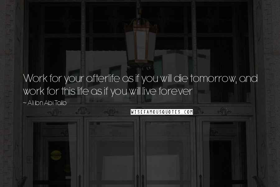 Ali Ibn Abi Talib quotes: Work for your afterlife as if you will die tomorrow, and work for this life as if you will live forever