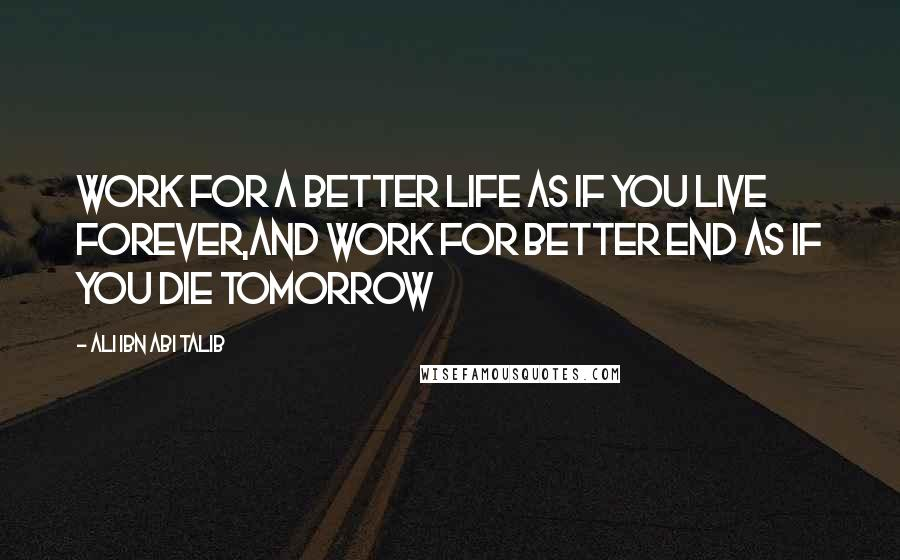 Ali Ibn Abi Talib quotes: Work for a Better Life as if you live forever,And work for Better End as if you die tomorrow