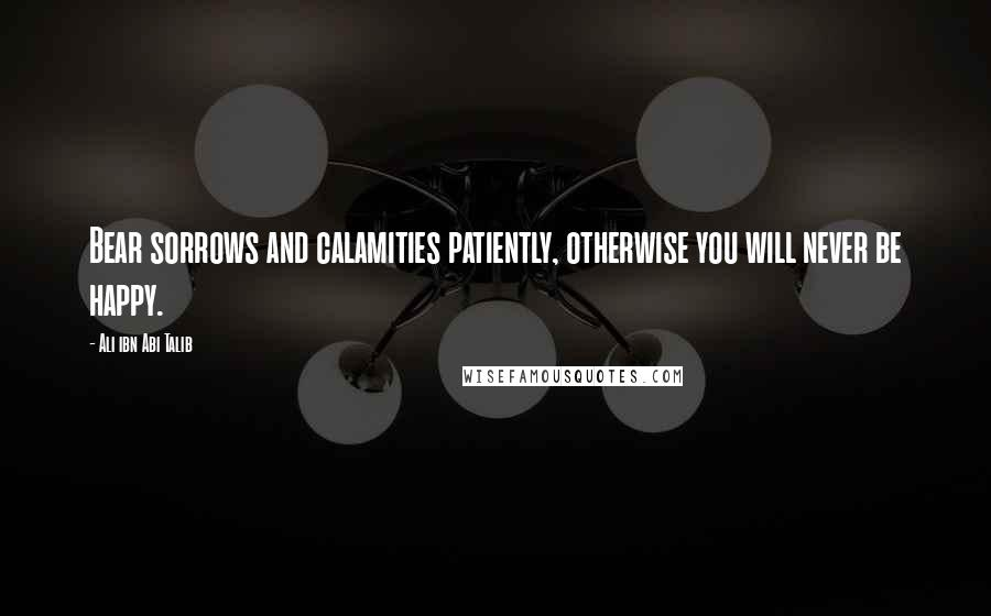 Ali Ibn Abi Talib quotes: Bear sorrows and calamities patiently, otherwise you will never be happy.
