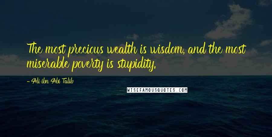 Ali Ibn Abi Talib quotes: The most precious wealth is wisdom, and the most miserable poverty is stupidity.