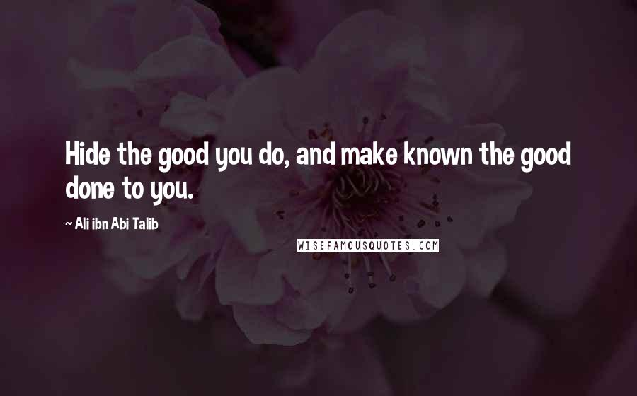 Ali Ibn Abi Talib quotes: Hide the good you do, and make known the good done to you.