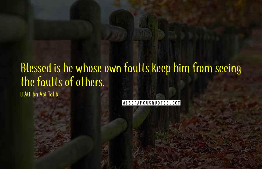 Ali Ibn Abi Talib quotes: Blessed is he whose own faults keep him from seeing the faults of others.