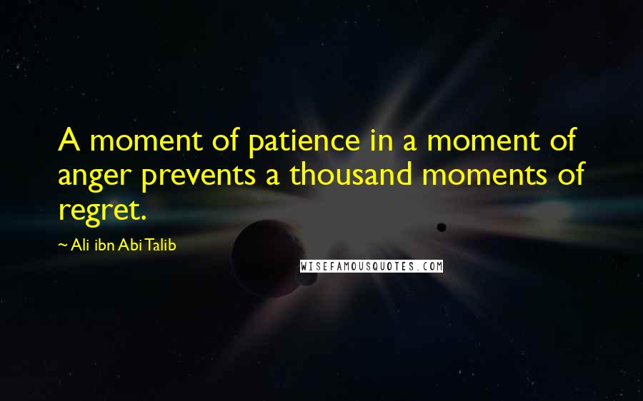 Ali Ibn Abi Talib quotes: A moment of patience in a moment of anger prevents a thousand moments of regret.