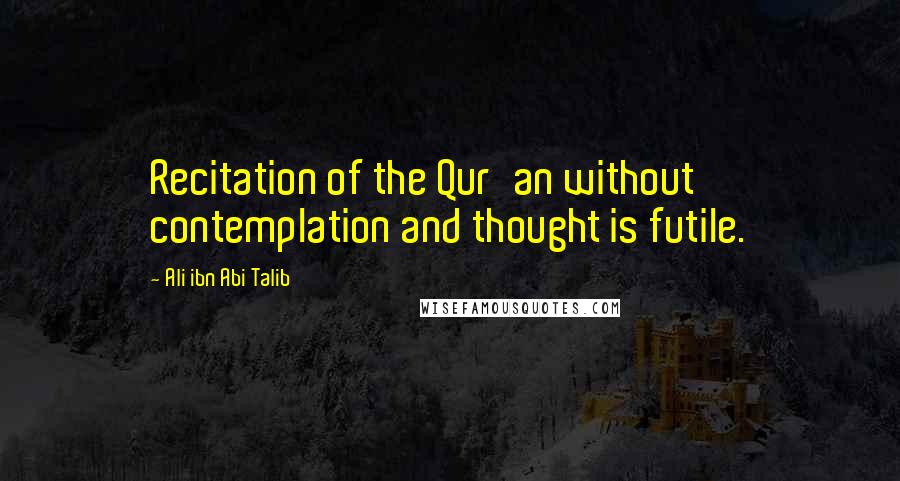 Ali Ibn Abi Talib quotes: Recitation of the Qur'an without contemplation and thought is futile.