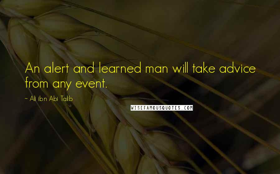Ali Ibn Abi Talib quotes: An alert and learned man will take advice from any event.