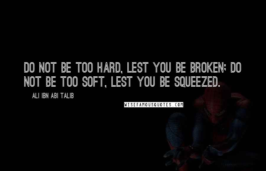 Ali Ibn Abi Talib quotes: Do not be too hard, lest you be broken; do not be too soft, lest you be squeezed.