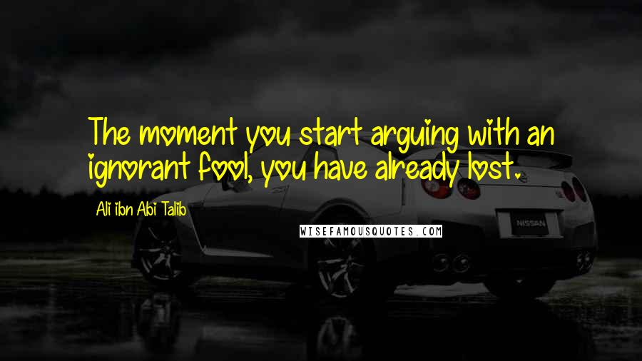 Ali Ibn Abi Talib quotes: The moment you start arguing with an ignorant fool, you have already lost.