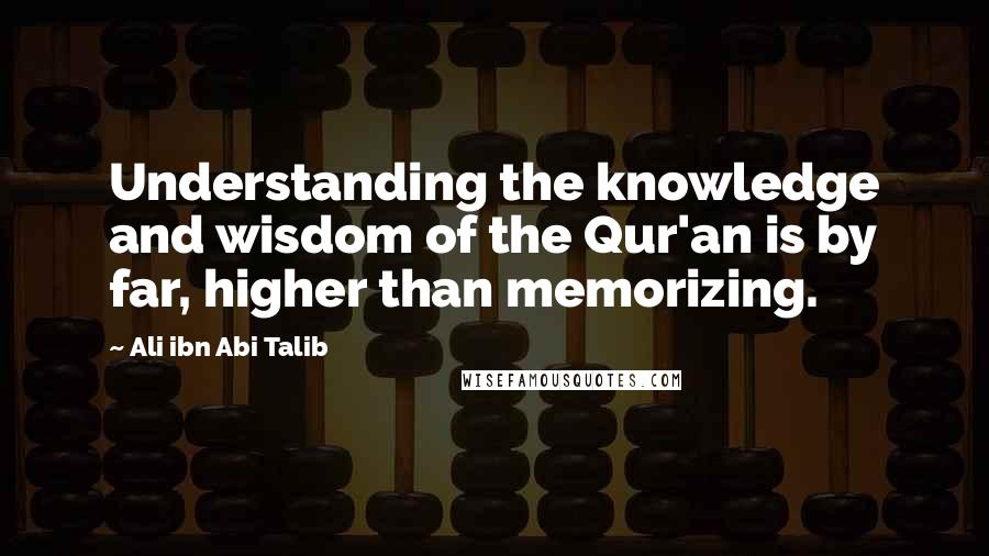 Ali Ibn Abi Talib quotes: Understanding the knowledge and wisdom of the Qur'an is by far, higher than memorizing.