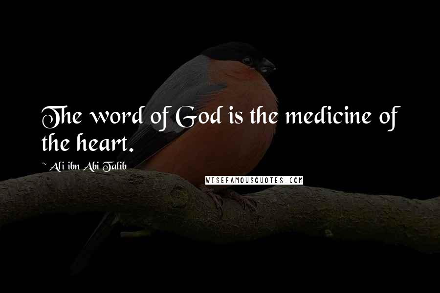 Ali Ibn Abi Talib quotes: The word of God is the medicine of the heart.