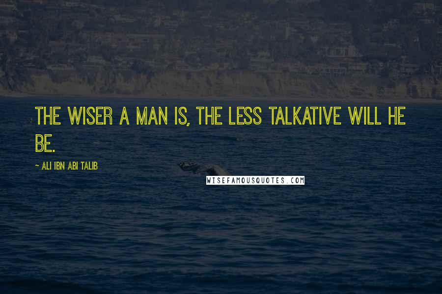 Ali Ibn Abi Talib quotes: The wiser a man is, the less talkative will he be.