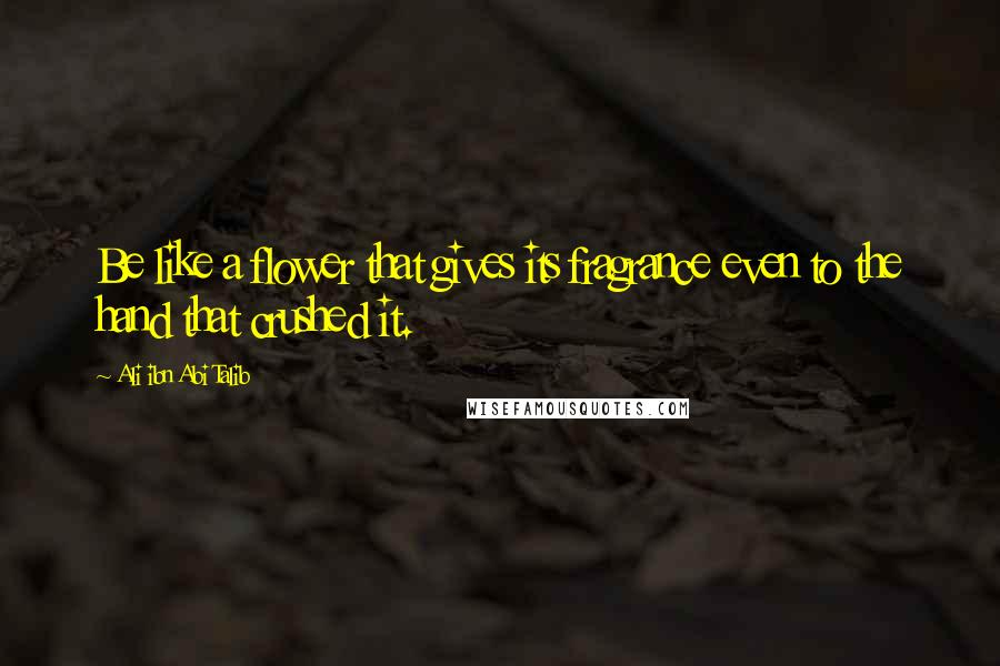 Ali Ibn Abi Talib quotes: Be like a flower that gives its fragrance even to the hand that crushed it.