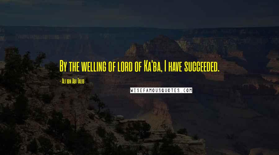 Ali Ibn Abi Talib quotes: By the welling of lord of Ka'ba, I have succeeded.