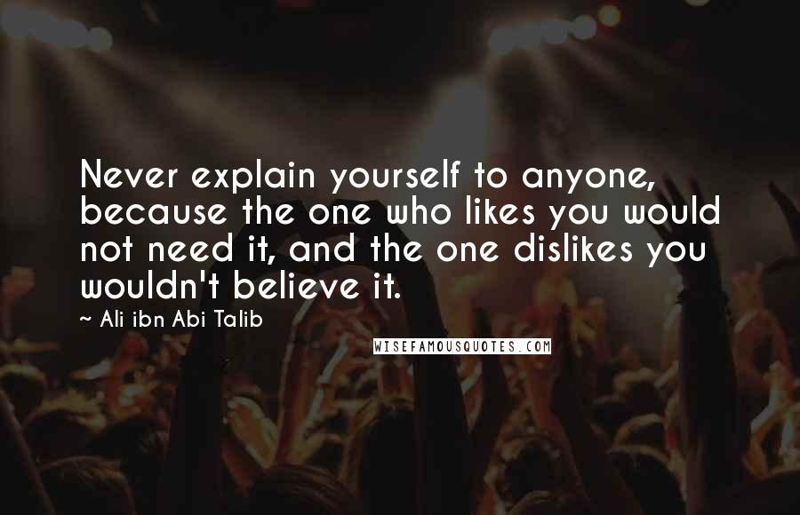 Ali Ibn Abi Talib quotes: Never explain yourself to anyone, because the one who likes you would not need it, and the one dislikes you wouldn't believe it.
