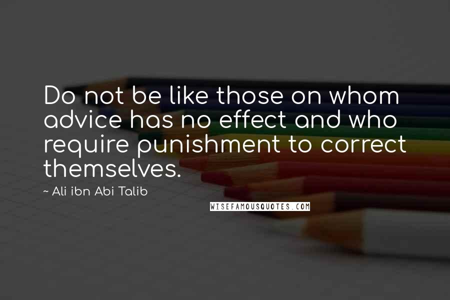 Ali Ibn Abi Talib quotes: Do not be like those on whom advice has no effect and who require punishment to correct themselves.