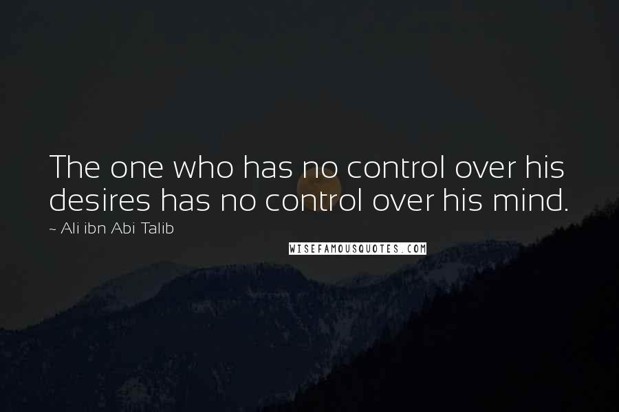 Ali Ibn Abi Talib quotes: The one who has no control over his desires has no control over his mind.
