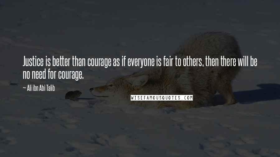 Ali Ibn Abi Talib quotes: Justice is better than courage as if everyone is fair to others, then there will be no need for courage.