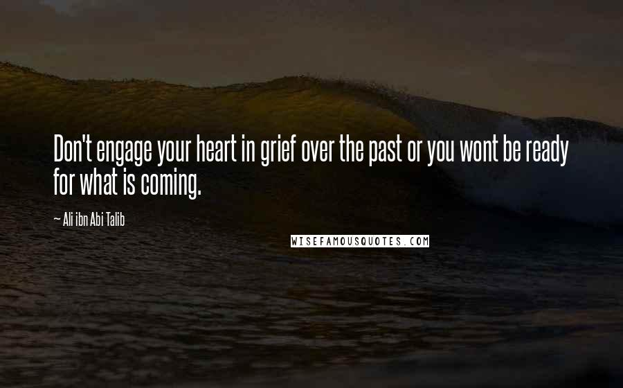 Ali Ibn Abi Talib quotes: Don't engage your heart in grief over the past or you wont be ready for what is coming.