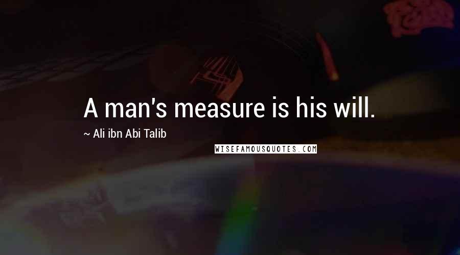 Ali Ibn Abi Talib quotes: A man's measure is his will.