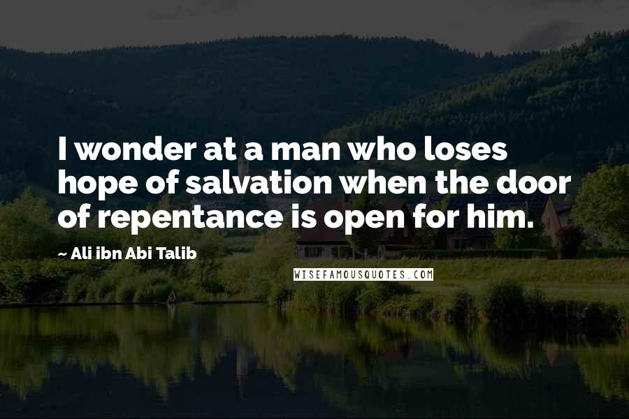 Ali Ibn Abi Talib quotes: I wonder at a man who loses hope of salvation when the door of repentance is open for him.