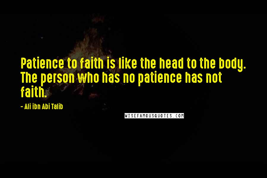 Ali Ibn Abi Talib quotes: Patience to faith is like the head to the body. The person who has no patience has not faith.