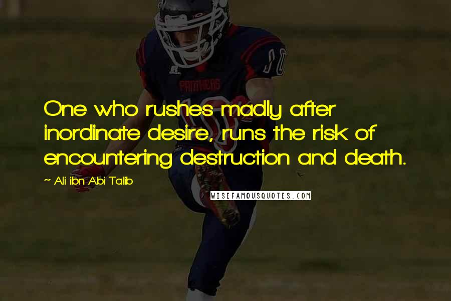 Ali Ibn Abi Talib quotes: One who rushes madly after inordinate desire, runs the risk of encountering destruction and death.