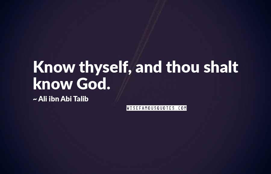 Ali Ibn Abi Talib quotes: Know thyself, and thou shalt know God.