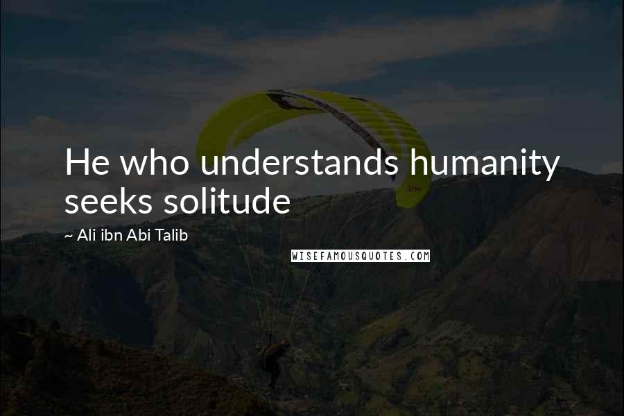 Ali Ibn Abi Talib quotes: He who understands humanity seeks solitude