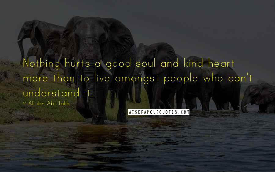 Ali Ibn Abi Talib quotes: Nothing hurts a good soul and kind heart more than to live amongst people who can't understand it.