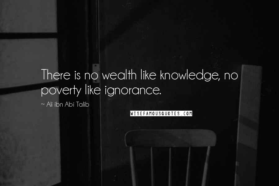 Ali Ibn Abi Talib quotes: There is no wealth like knowledge, no poverty like ignorance.