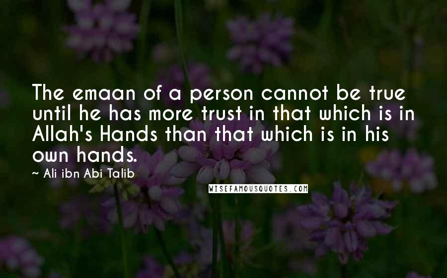 Ali Ibn Abi Talib quotes: The emaan of a person cannot be true until he has more trust in that which is in Allah's Hands than that which is in his own hands.